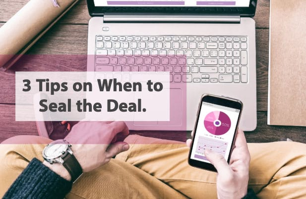 Three tips on when to seal the deal